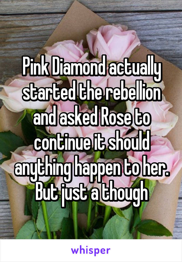 Pink Diamond actually started the rebellion and asked Rose to continue it should anything happen to her. But just a though