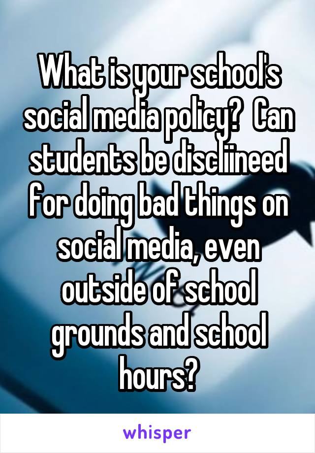 What is your school's social media policy?  Can students be discliineed for doing bad things on social media, even outside of school grounds and school hours?