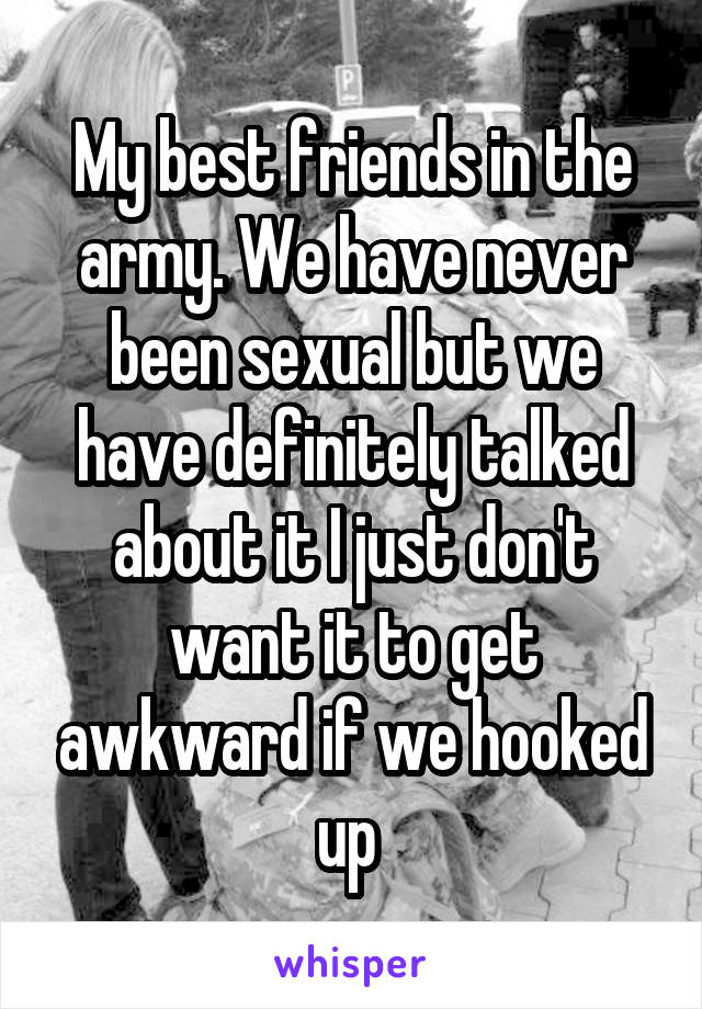 My best friends in the army. We have never been sexual but we have definitely talked about it I just don't want it to get awkward if we hooked up