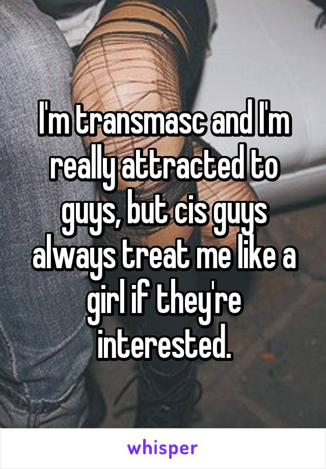 I'm transmasc and I'm really attracted to guys, but cis guys always treat me like a girl if they're interested.