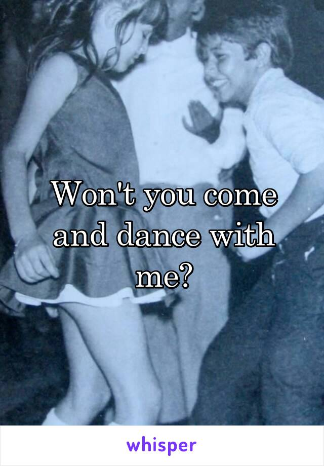 Won't you come and dance with me?