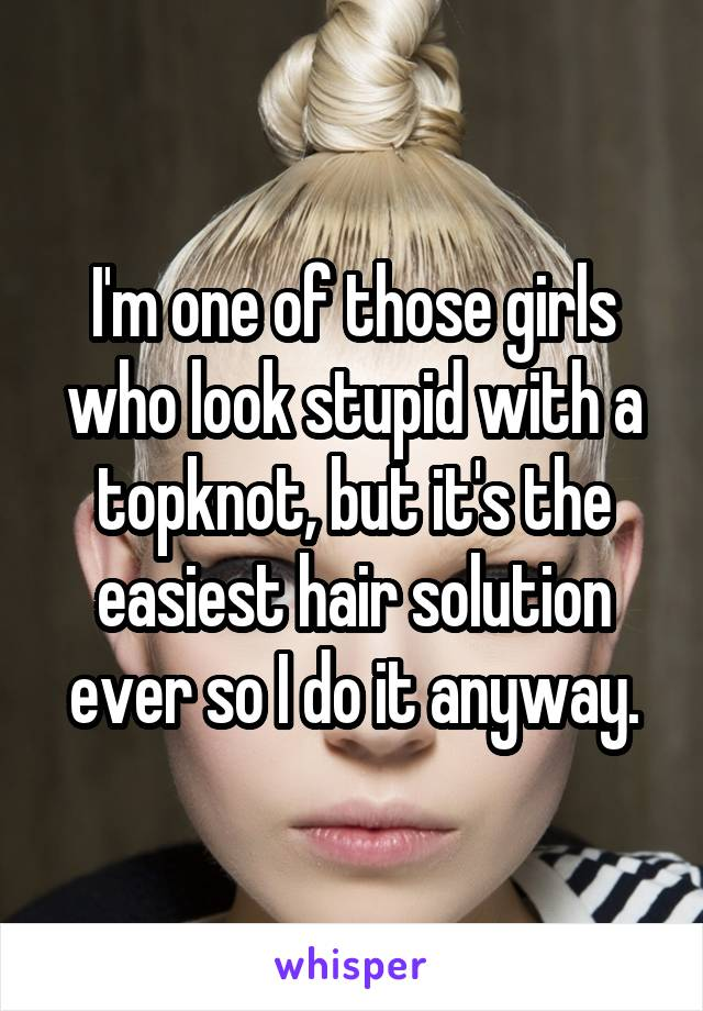 I'm one of those girls who look stupid with a topknot, but it's the easiest hair solution ever so I do it anyway.