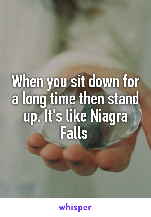 When you sit down for a long time then stand up. It's like Niagra Falls