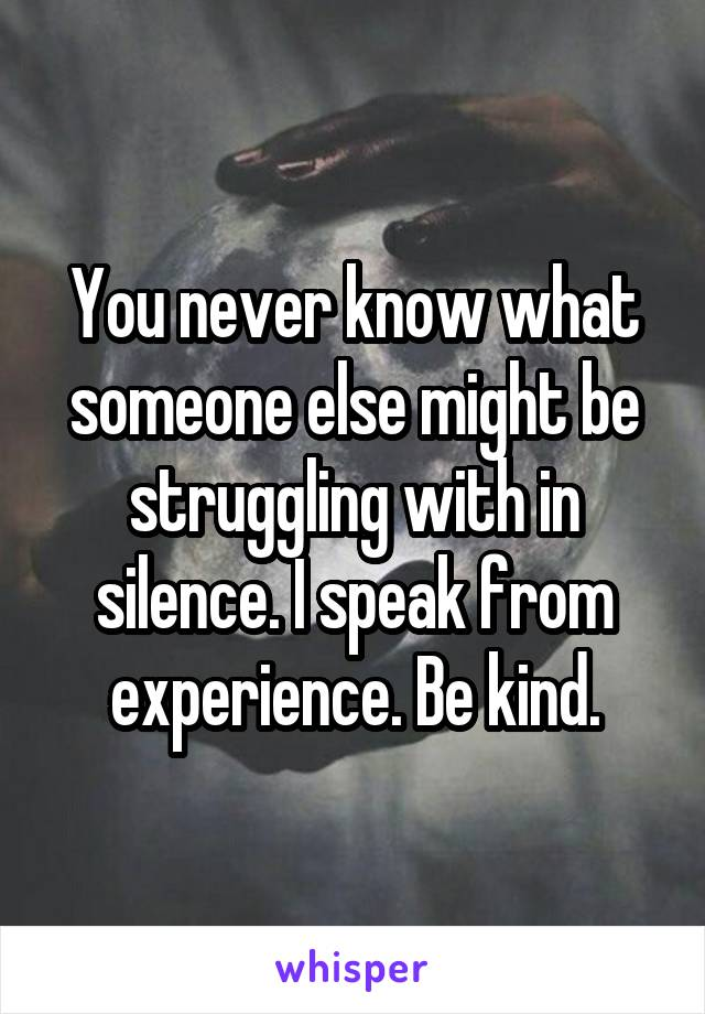 You never know what someone else might be struggling with in silence. I speak from experience. Be kind.