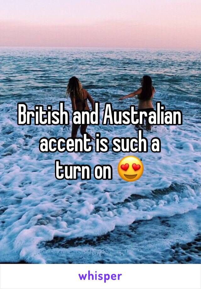 British and Australian accent is such a  turn on 😍