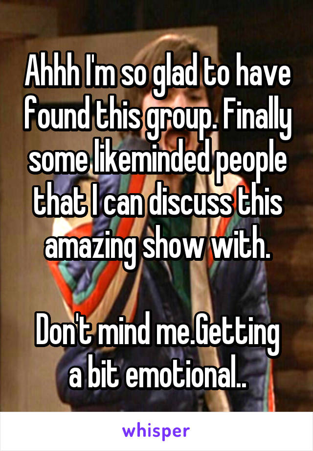 Ahhh I'm so glad to have found this group. Finally some likeminded people that I can discuss this amazing show with.  Don't mind me.Getting a bit emotional..