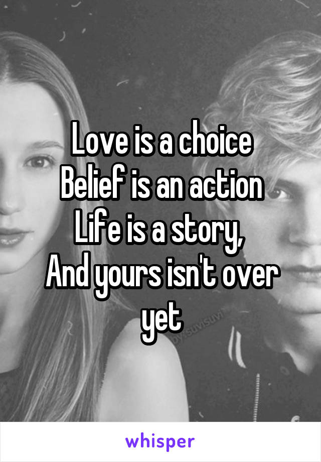 Love is a choice Belief is an action Life is a story,  And yours isn't over yet