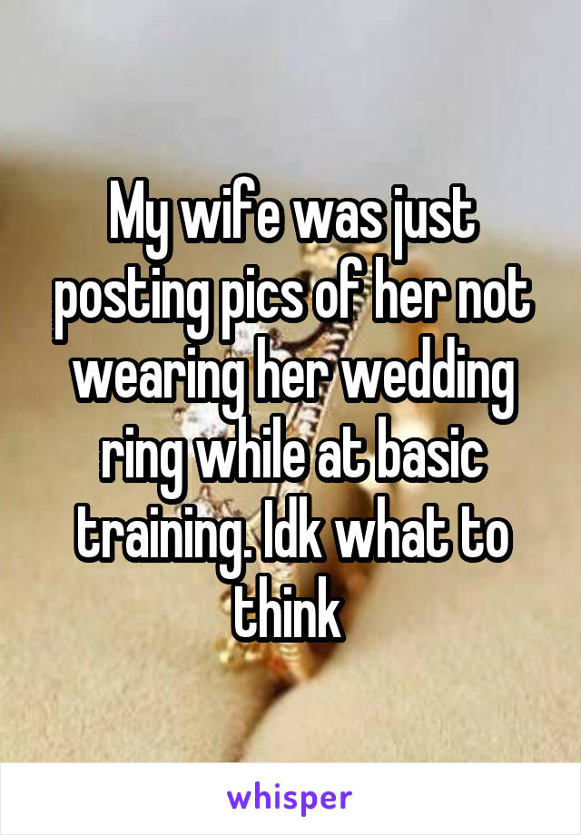 My wife was just posting pics of her not wearing her wedding ring while at basic training. Idk what to think