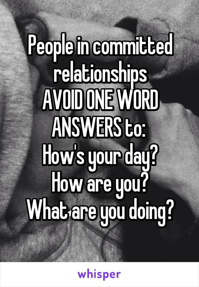 People in committed relationships AVOID ONE WORD ANSWERS to:  How's your day? How are you? What are you doing?