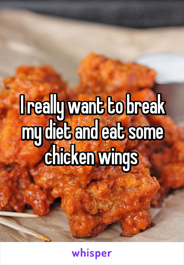 I really want to break my diet and eat some chicken wings