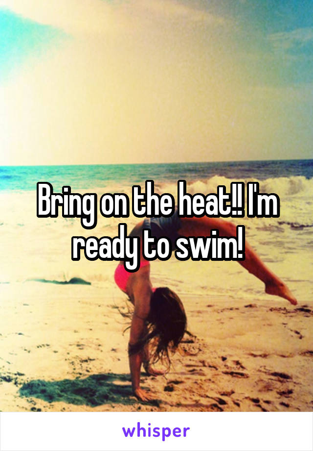 Bring on the heat!! I'm ready to swim!