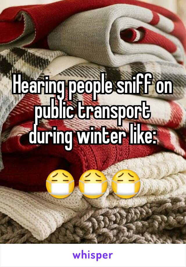 Hearing people sniff on public transport during winter like:  😷😷😷