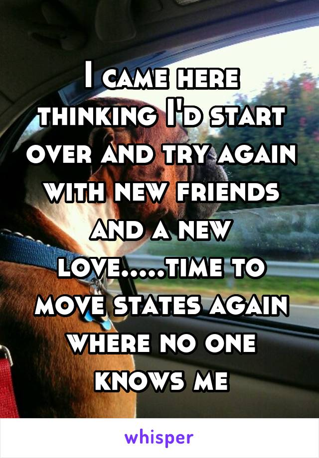 I came here thinking I'd start over and try again with new friends and a new love.....time to move states again where no one knows me
