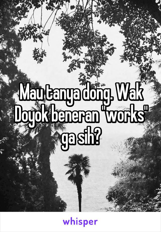 """Mau tanya dong. Wak Doyok beneran """"works"""" ga sih?"""