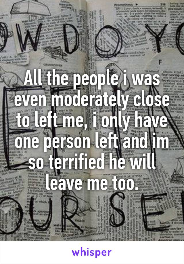 All the people i was even moderately close to left me, i only have one person left and im so terrified he will leave me too.