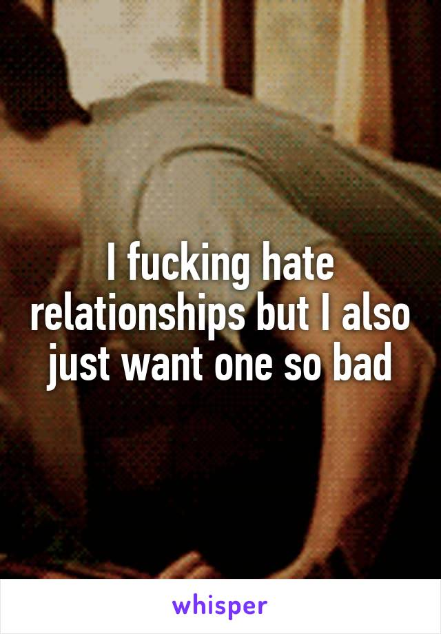 I fucking hate relationships but I also just want one so bad