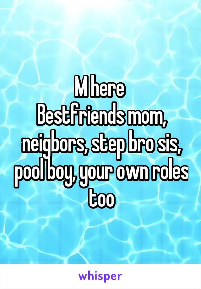 M here  Bestfriends mom, neigbors, step bro sis, pool boy, your own roles too