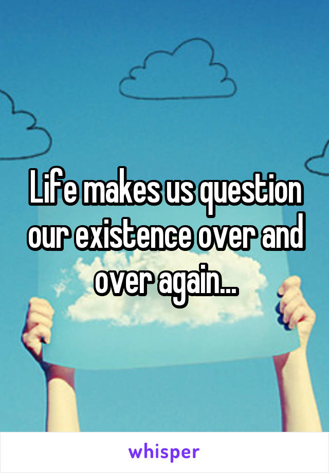 Life makes us question our existence over and over again...