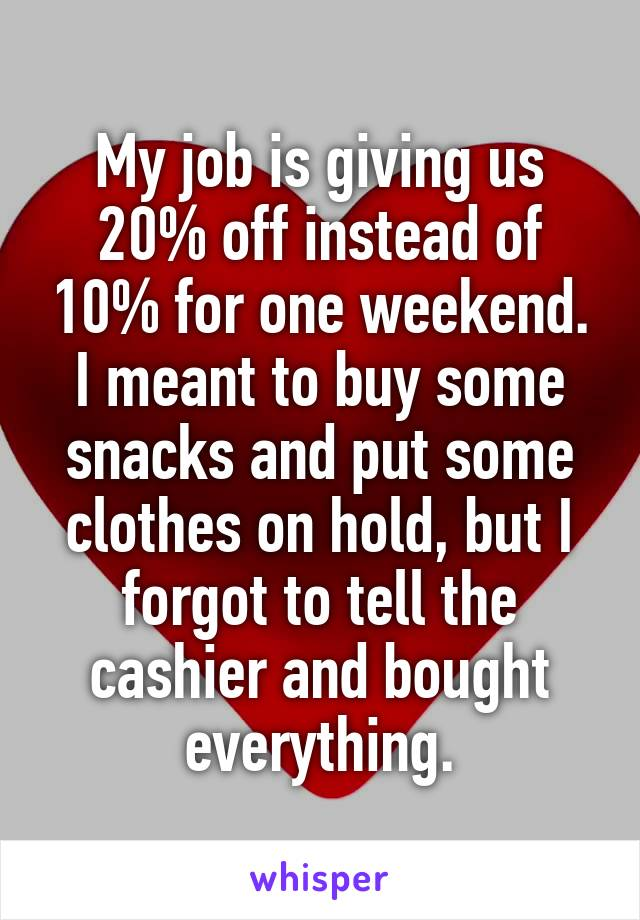My job is giving us 20% off instead of 10% for one weekend. I meant to buy some snacks and put some clothes on hold, but I forgot to tell the cashier and bought everything.