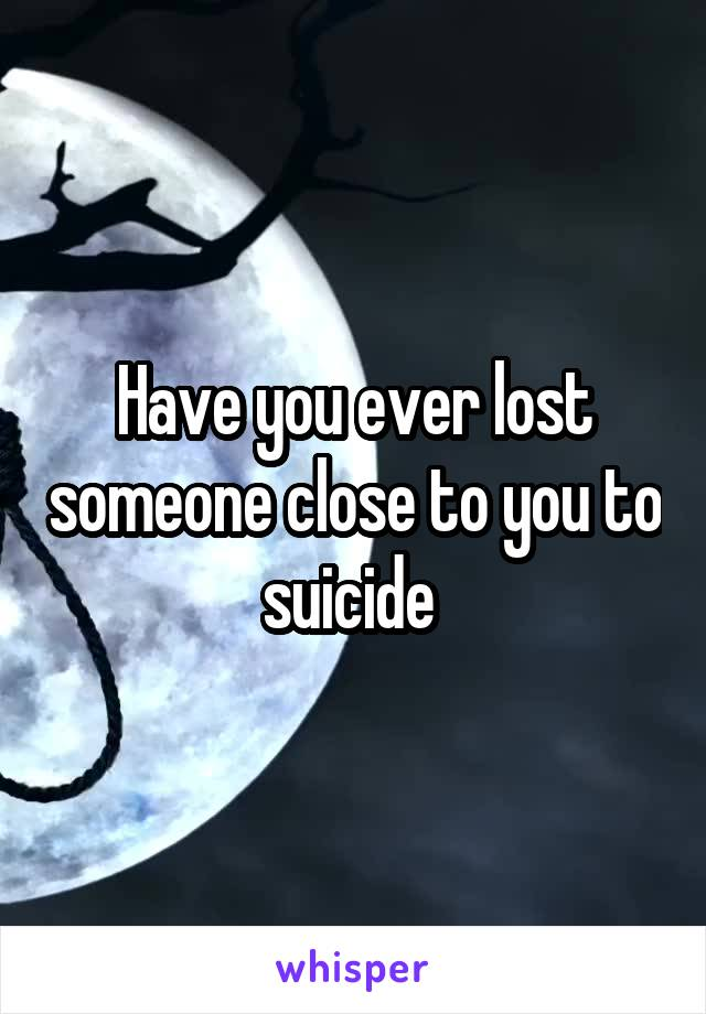 Have you ever lost someone close to you to suicide