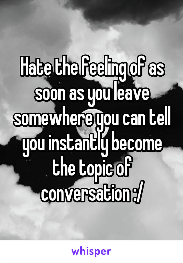 Hate the feeling of as soon as you leave somewhere you can tell you instantly become the topic of conversation :/