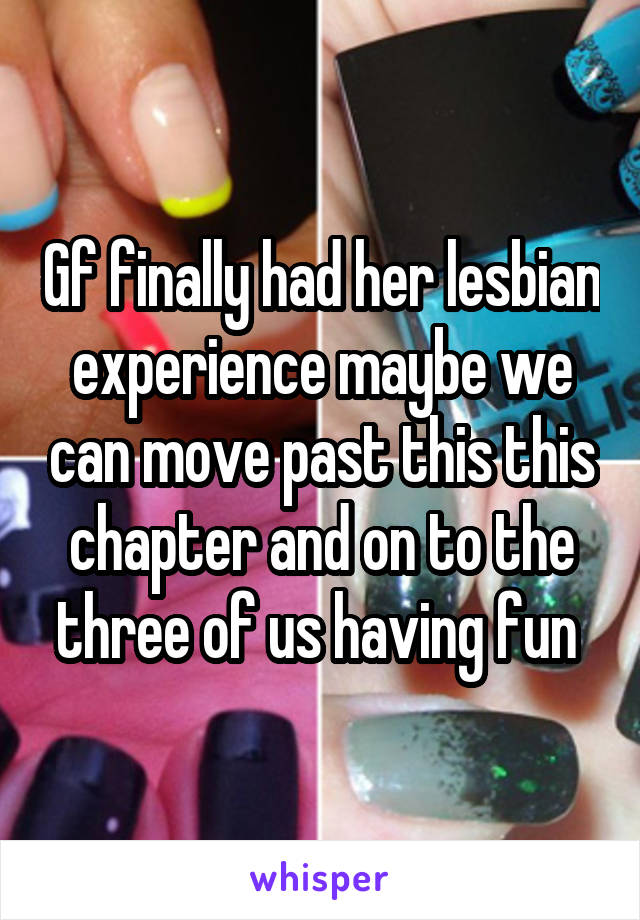 Gf finally had her lesbian experience maybe we can move past this this chapter and on to the three of us having fun