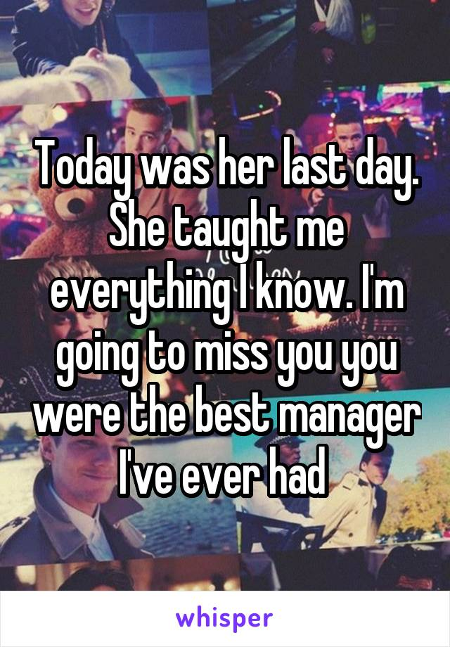 Today was her last day. She taught me everything I know. I'm going to miss you you were the best manager I've ever had