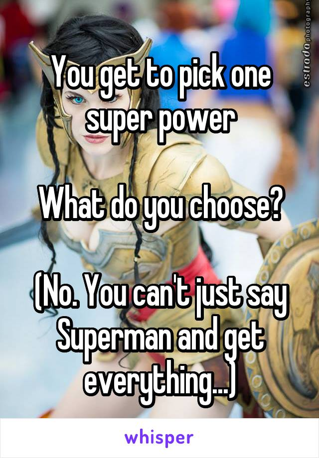 You get to pick one super power  What do you choose?  (No. You can't just say Superman and get everything...)