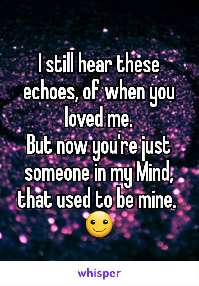 I still hear these echoes, of when you loved me. But now you're just someone in my Mind, that used to be mine.  ☺
