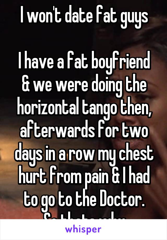 I won't date fat guys  I have a fat boyfriend & we were doing the horizontal tango then, afterwards for two days in a row my chest hurt from pain & I had to go to the Doctor. So thats why