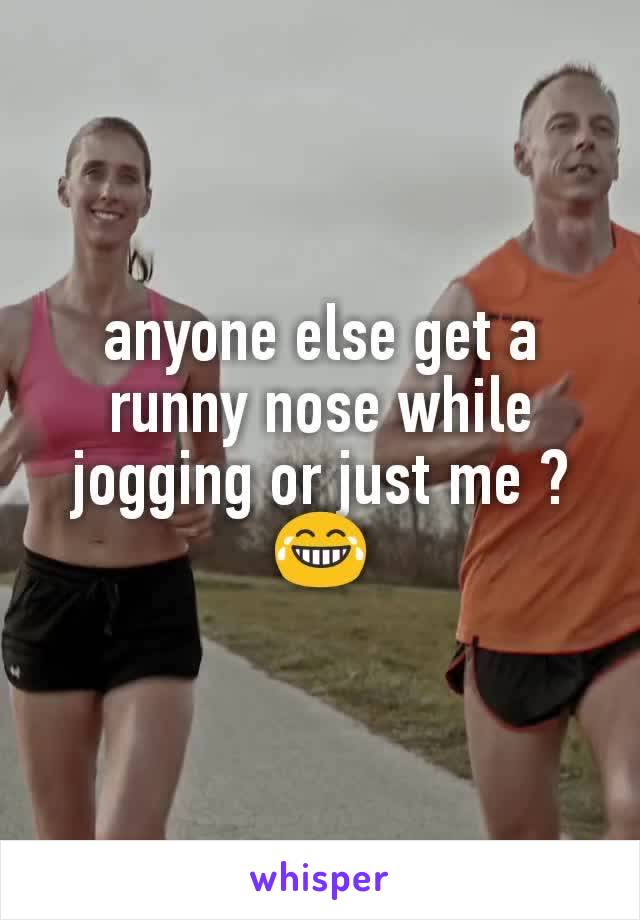 anyone else get a runny nose while jogging or just me ? 😂