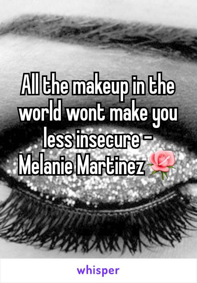 All the makeup in the world wont make you less insecure - Melanie Martinez🌹