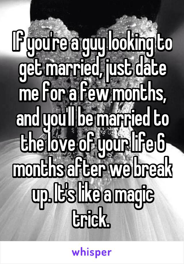 If you're a guy looking to get married, just date me for a few months, and you'll be married to the love of your life 6 months after we break up. It's like a magic trick.