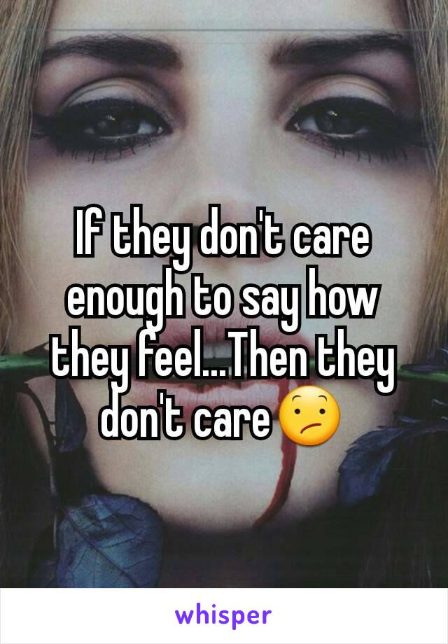 If they don't care enough to say how they feel...Then they don't care😕
