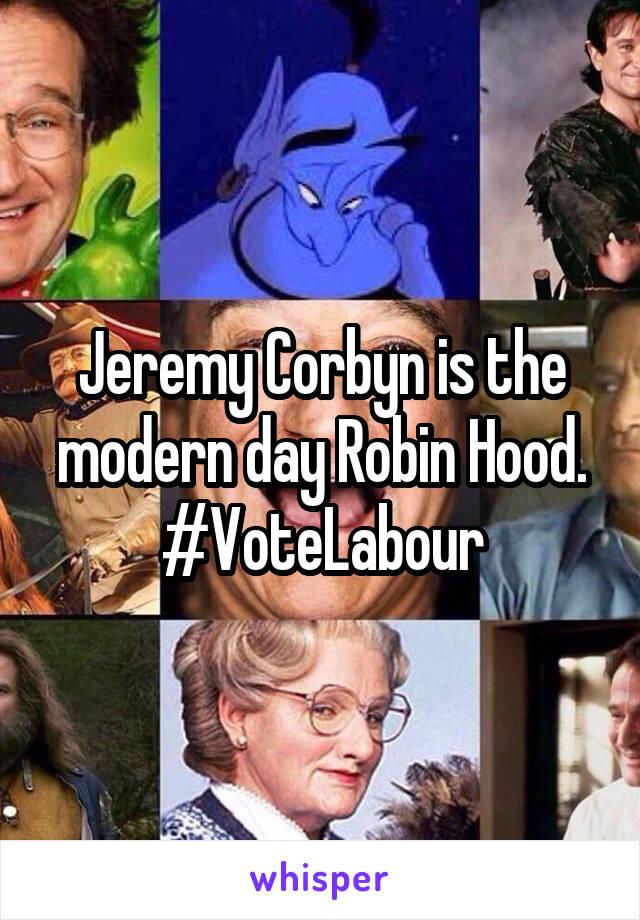Jeremy Corbyn is the modern day Robin Hood. #VoteLabour