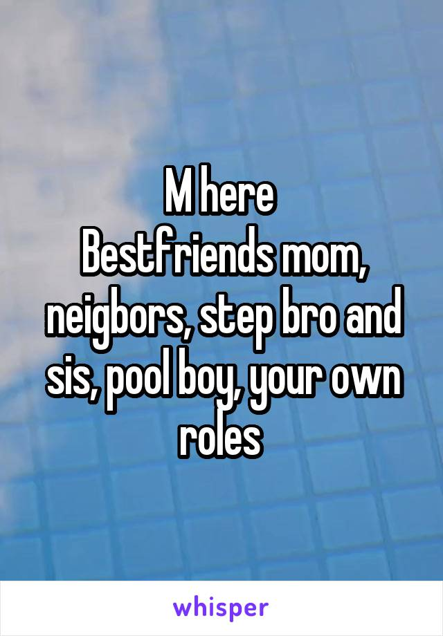 M here  Bestfriends mom, neigbors, step bro and sis, pool boy, your own roles