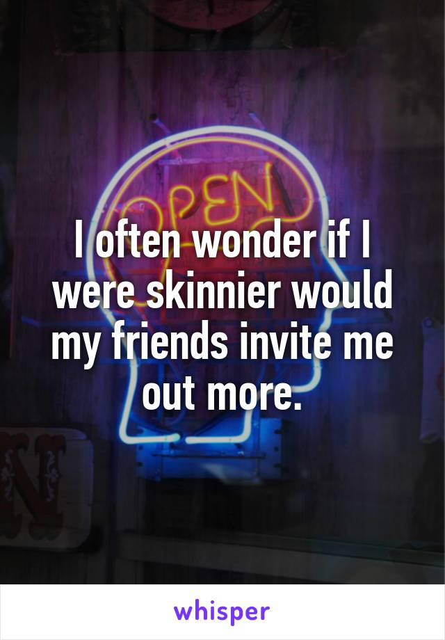 I often wonder if I were skinnier would my friends invite me out more.