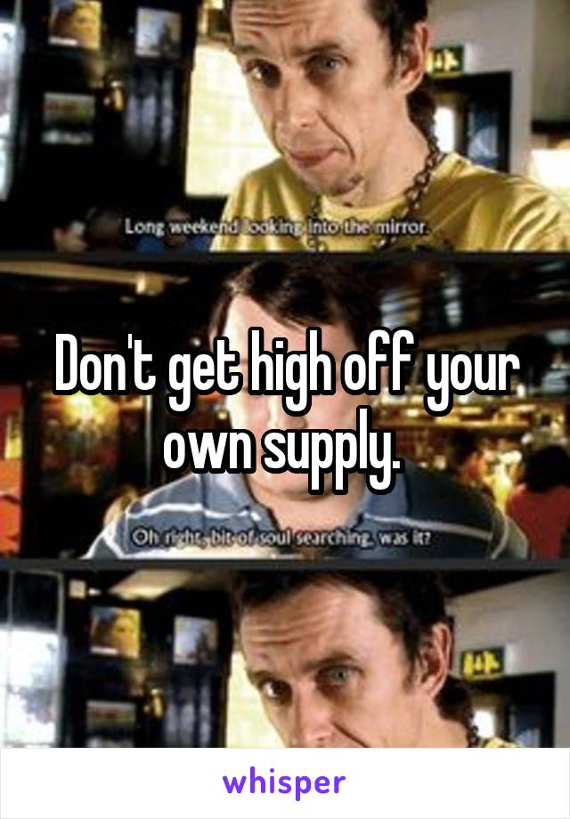 Don't get high off your own supply.