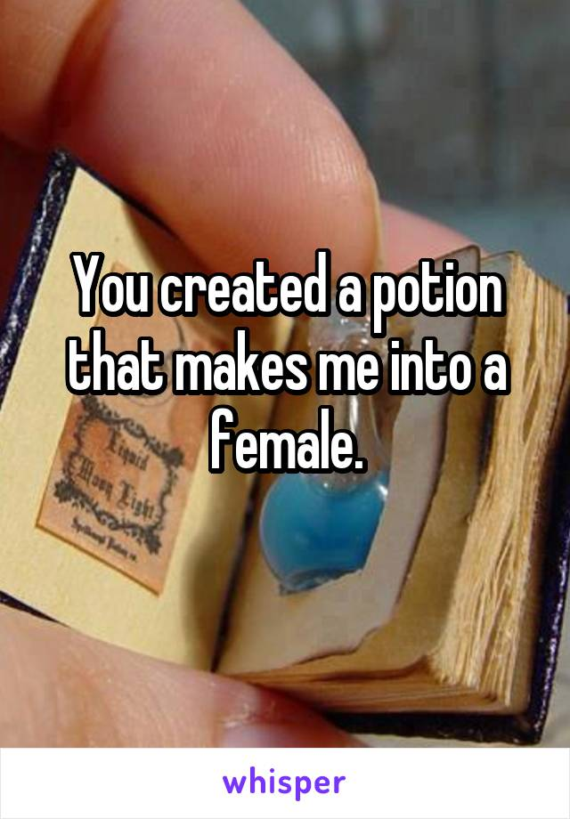 You created a potion that makes me into a female.