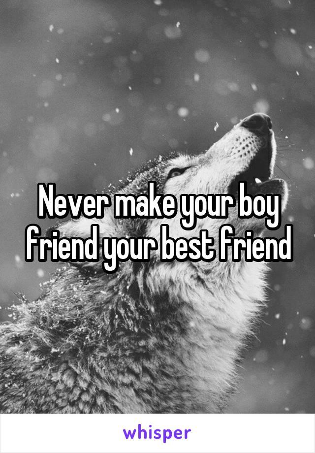 Never make your boy friend your best friend
