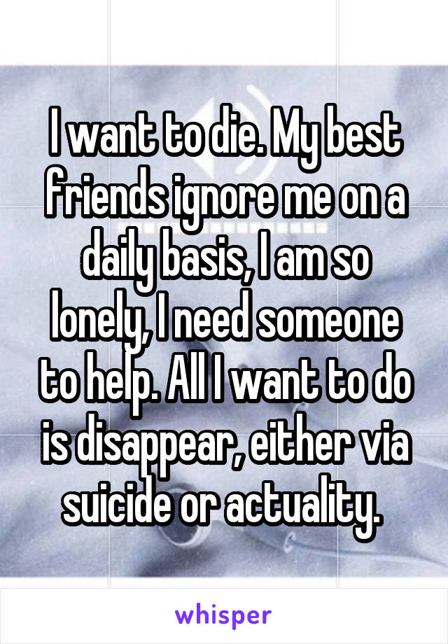 I want to die. My best friends ignore me on a daily basis, I am so lonely, I need someone to help. All I want to do is disappear, either via suicide or actuality.