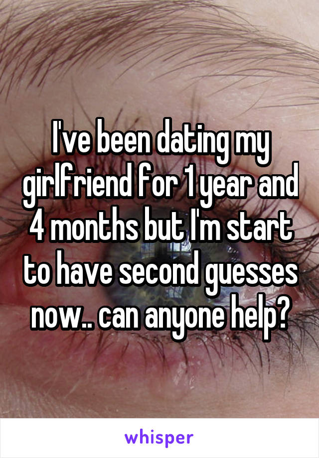 I've been dating my girlfriend for 1 year and 4 months but I'm start to have second guesses now.. can anyone help?