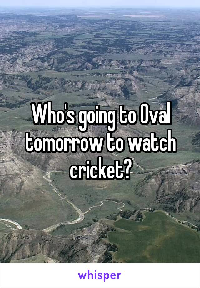 Who's going to Oval tomorrow to watch cricket?