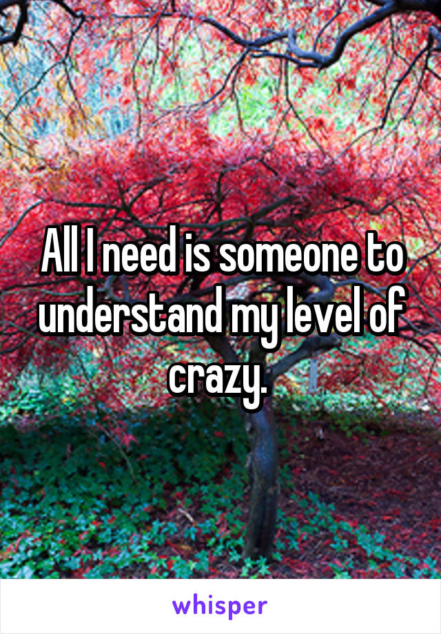 All I need is someone to understand my level of crazy.