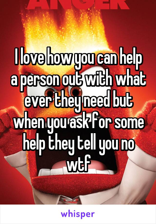 I love how you can help a person out with what ever they need but when you ask for some help they tell you no wtf