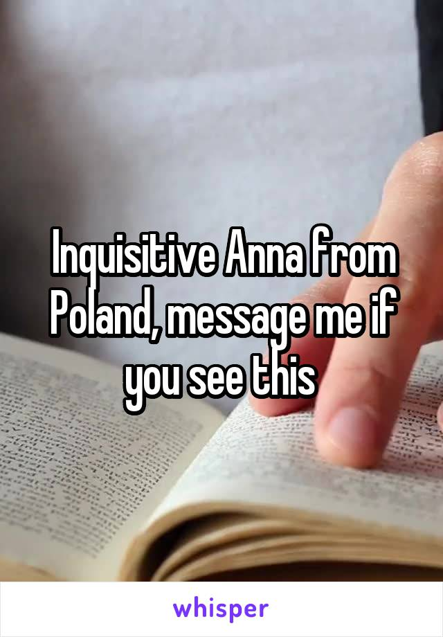 Inquisitive Anna from Poland, message me if you see this