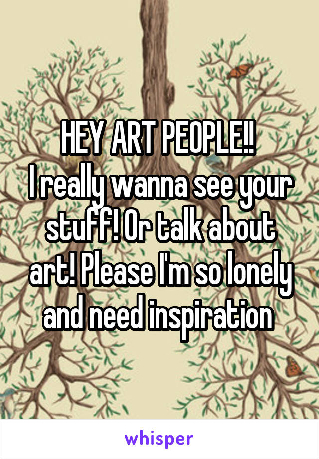 HEY ART PEOPLE!!  I really wanna see your stuff! Or talk about art! Please I'm so lonely and need inspiration