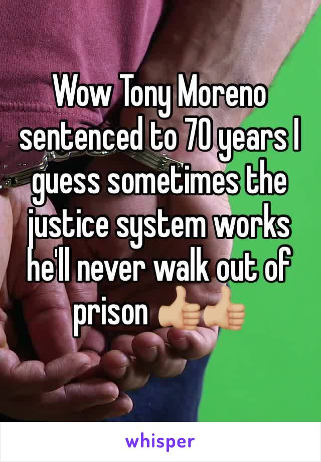 Wow Tony Moreno sentenced to 70 years I guess sometimes the justice system works he'll never walk out of prison 👍🏼👍🏼