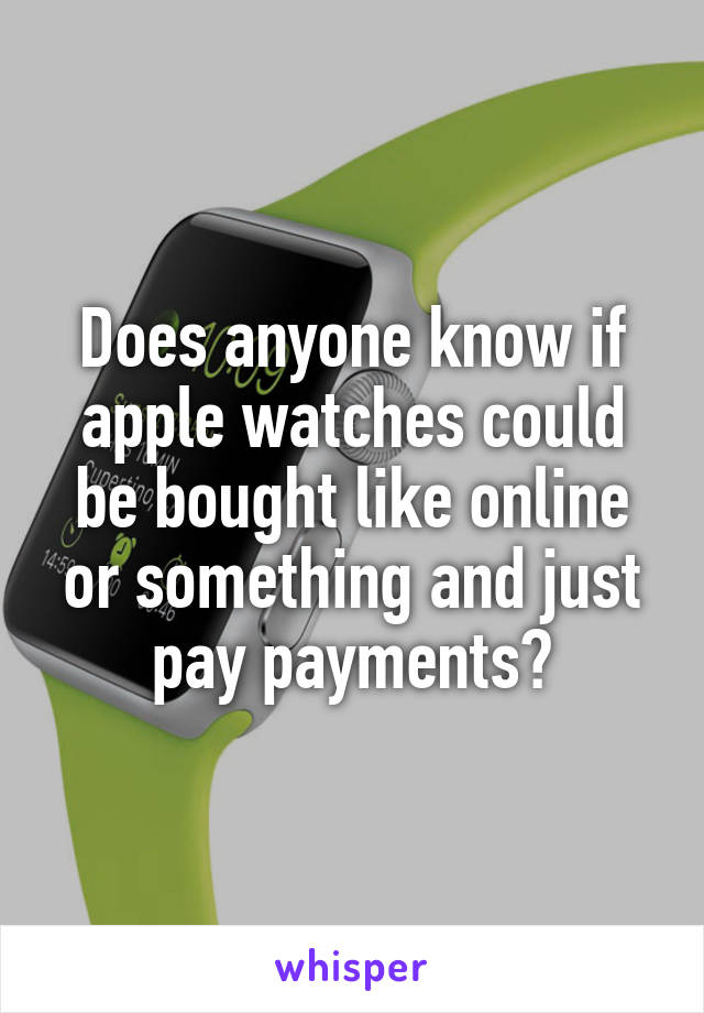 Does anyone know if apple watches could be bought like online or something and just pay payments?