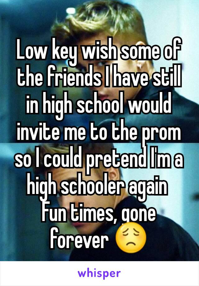 Low key wish some of the friends I have still in high school would invite me to the prom so I could pretend I'm a high schooler again  Fun times, gone forever 😟